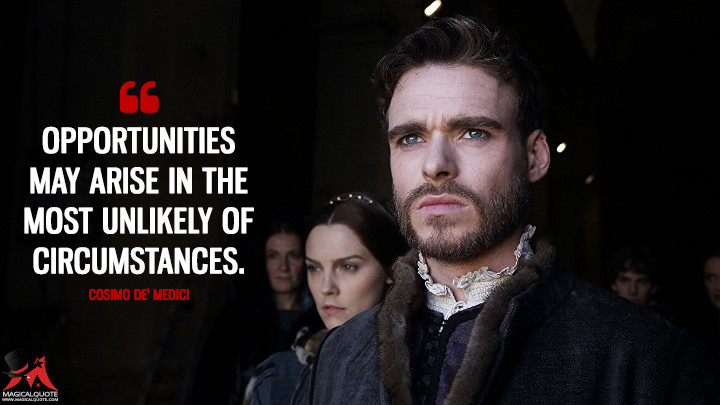 Opportunities may arise in the most unlikely of circumstances. - Cosimo de' Medici (Medici: Masters of Florence Quotes)