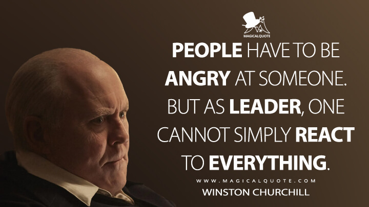 People have to be angry at someone. But as leader, one cannot simply react to everything. - Winston Churchill (The Crown Quotes)