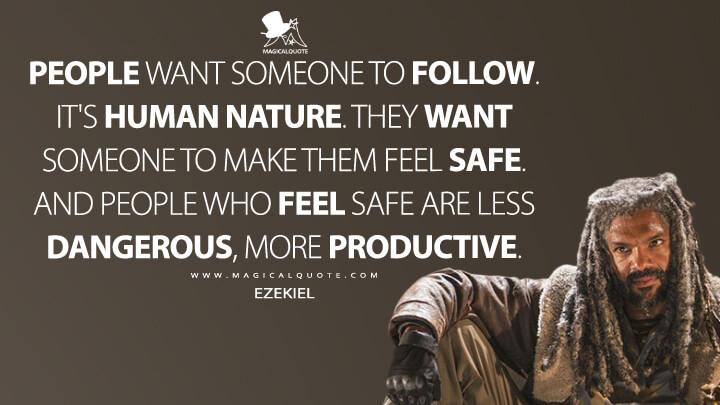 People want someone to follow. It's human nature. They want someone to make them feel safe. And people who feel safe are less dangerous, more productive. - Ezekiel (The Walking Dead Quotes)
