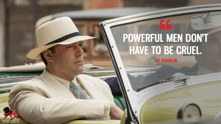 Powerful men don't have to be cruel. - Joe Coughlin (Live by Night Quotes)