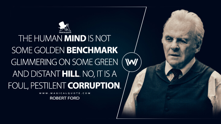 The human mind, Bernard, is not some golden benchmark glimmering on some green and distant hill. No, it is a foul, pestilent corruption. - Robert Ford (Westworld Quotes)