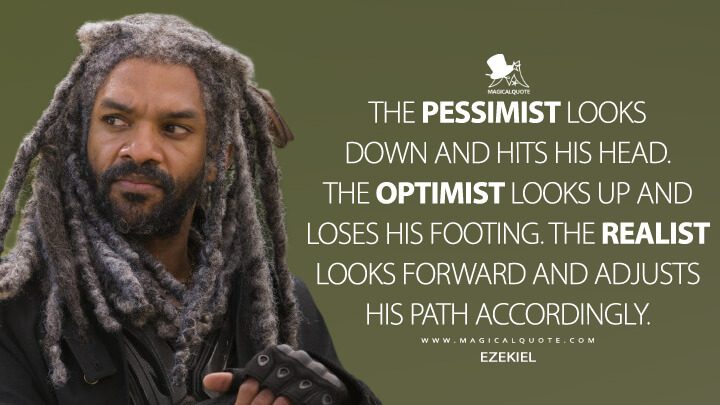 The pessimist looks down and hits his head. The optimist looks up and loses his footing. The realist looks forward and adjusts his path accordingly. - Ezekiel (The Walking Dead Quotes)