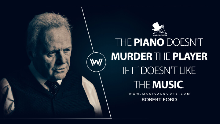 The piano doesn't murder the player if it doesn't like the music. - Robert Ford (Westworld Quotes)