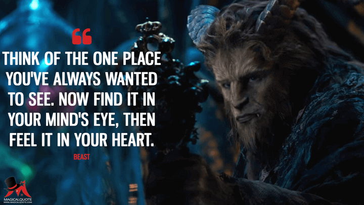 Think of the one place you've always wanted to see. Now find it in your mind's eye, then feel it in your heart. - Beast (Beauty and the Beast (2017) Quotes)