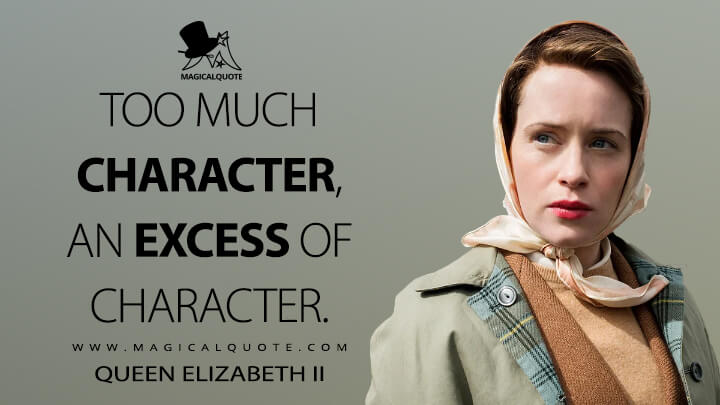 Too much character, an excess of character. - Queen Elizabeth II (The Crown Quotes)