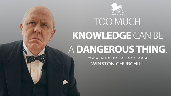 Too much knowledge can be a dangerous thing. - Winston Churchill (The Crown Quotes)