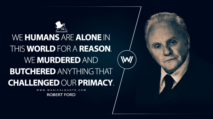 We humans are alone in this world for a reason. We murdered and butchered anything that challenged our primacy. - Robert Ford (Westworld Quotes)