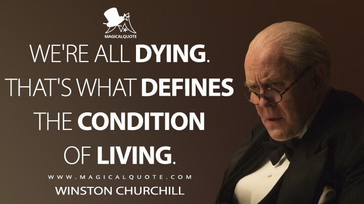 We're all dying. That's what defines the condition of living. - Winston Churchill (The Crown Quotes)