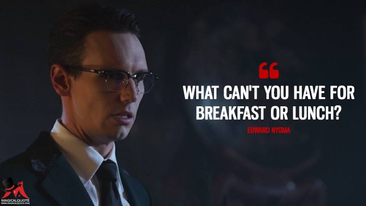 What can't you have for breakfast or lunch? - Edward Nygma (Gotham Quotes)