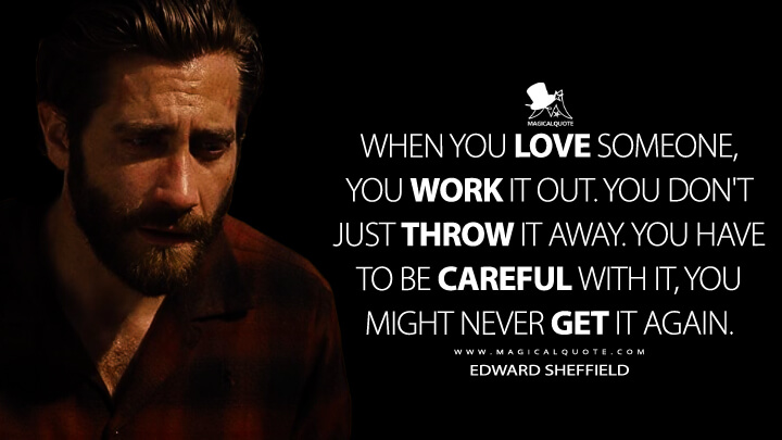 When you love someone, you work it out. You don't just throw it away. You have to be careful with it, you might never get it again. - Edward Sheffield (Nocturnal Animals Quotes)