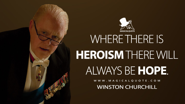 Where there is heroism there will always be hope. - Winston Churchill (The Crown Quotes)