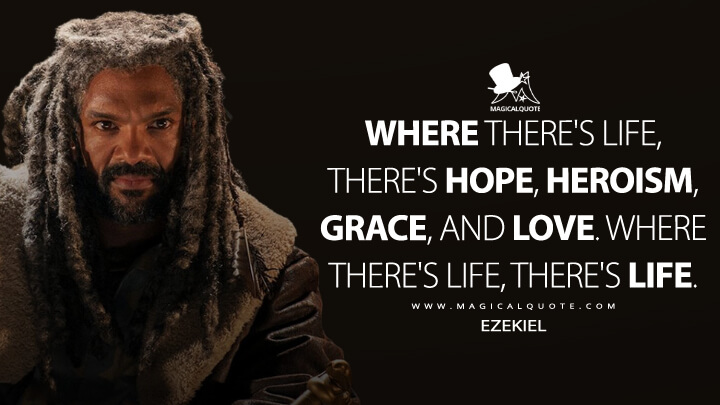 Where there's life, there's hope, heroism, grace, and love. Where there's life, there's life. - Ezekiel (The Walking Dead Quotes)