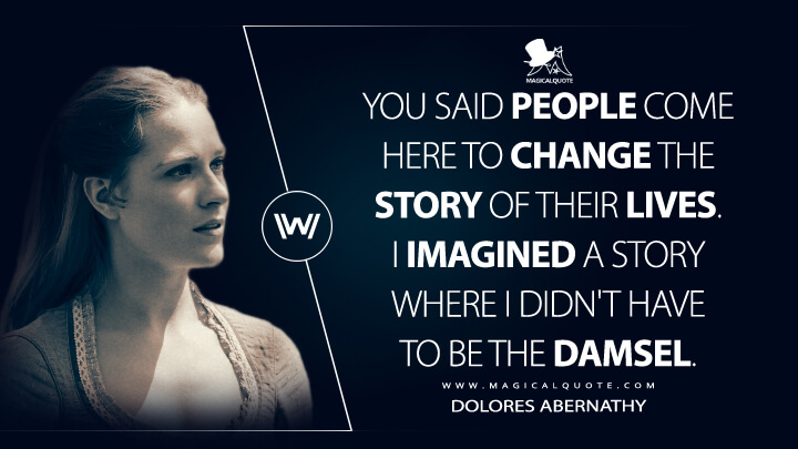 You said people come here to change the story of their lives. I imagined a story where I didn't have to be the damsel. - Dolores Abernathy (Westworld Quotes)