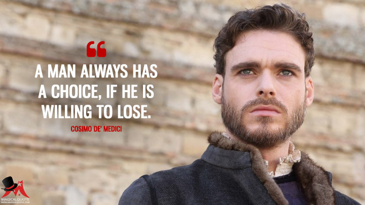 A man always has a choice, if he is willing to lose. - Cosimo de' Medici (Medici: Masters of Florence Quotes)