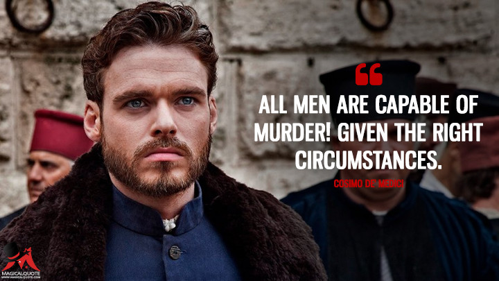 All men are capable of murder! Given the right circumstances. - Cosimo de' Medici (Medici: Masters of Florence Quotes)