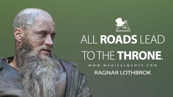 All roads lead to the throne. - Ragnar Lothbrok (Vikings Quotes)