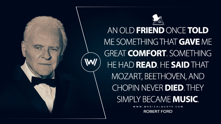 An old friend once told me something that gave me great comfort. Something he had read. He said that Mozart, Beethoven, and Chopin never died. They simply became music. - Robert Ford (Westworld Quotes)