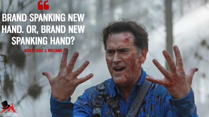 Brand spanking new hand. Or, brand new spanking hand? - Ashley 'Ash' J. Williams (Ash vs Evil Dead Quotes)