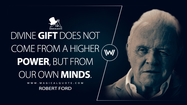 Divine gift does not come from a higher power, but from our own minds. - Robert Ford (Westworld Quotes)