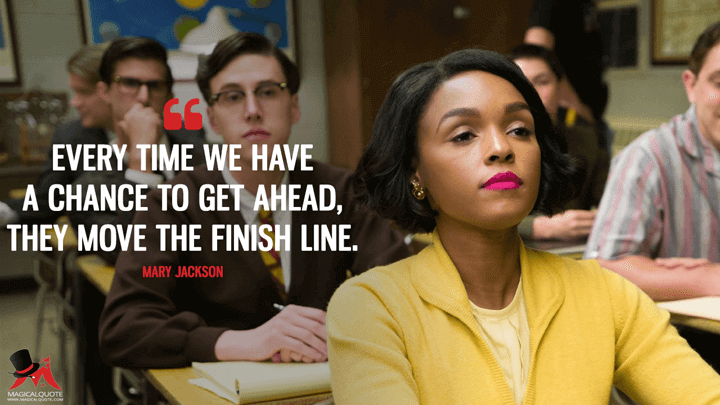 Every time we have a chance to get ahead, they move the finish line. - Mary Jackson (Hidden Figures Quotes)