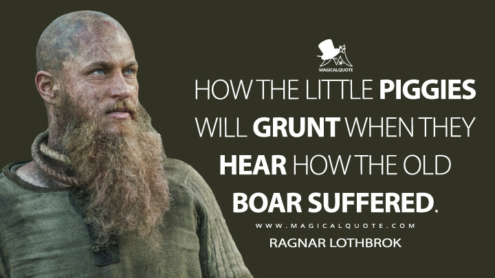 How the little piggies will grunt when they hear how the old boar suffered. - Ragnar Lothbrok (Vikings Quotes)