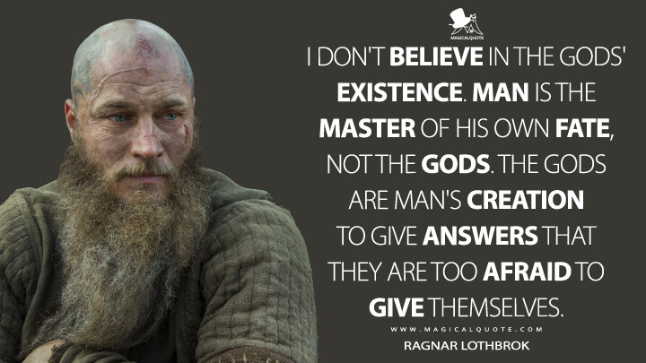 I don't believe in the gods' existence. Man is the master of his own fate, not the gods. The gods are man's creation to give answers that they are too afraid to give themselves. - Ragnar Lothbrok (Vikings Quotes)
