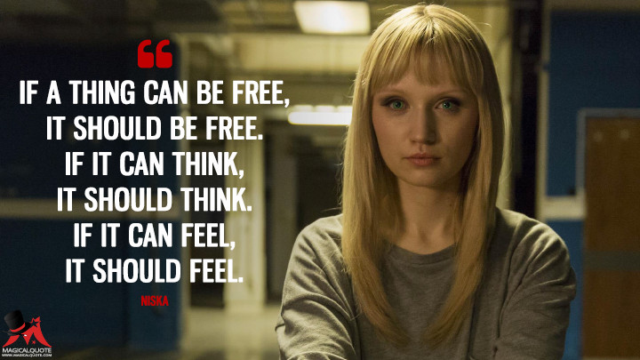If a thing can be free, it should be free. If it can think, it should think. If it can feel, it should feel. - Niska (Humans Quotes)