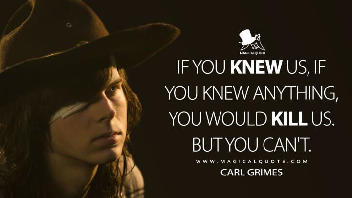 If you knew us, if you knew anything, you would kill us. But you can't. - Carl Grimes (The Walking Dead Quotes)