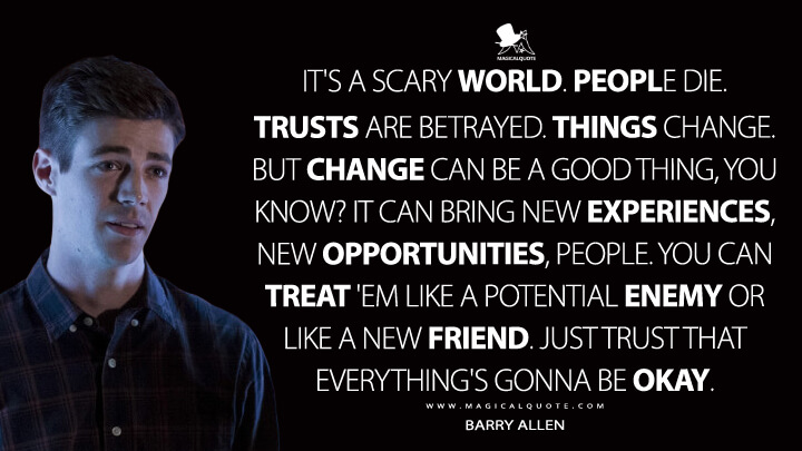 It's a scary world. People die. Trusts are betrayed. Things change. But change can be a good thing, you know? It can bring new experiences, new opportunities, people. You can treat 'em like a potential enemy or like a new friend. Just trust that everything's gonna be okay. - Barry Allen (The Flash Quotes)