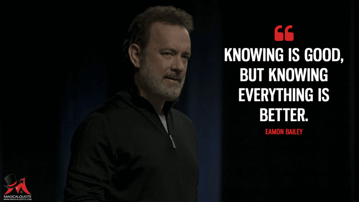 Knowing is good, but knowing everything is better. - Eamon Bailey (The Circle Quotes)