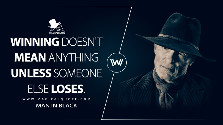 Man In Black Season 1 - Winning doesn't mean anything unless someone else loses. (Westworld Quotes)
