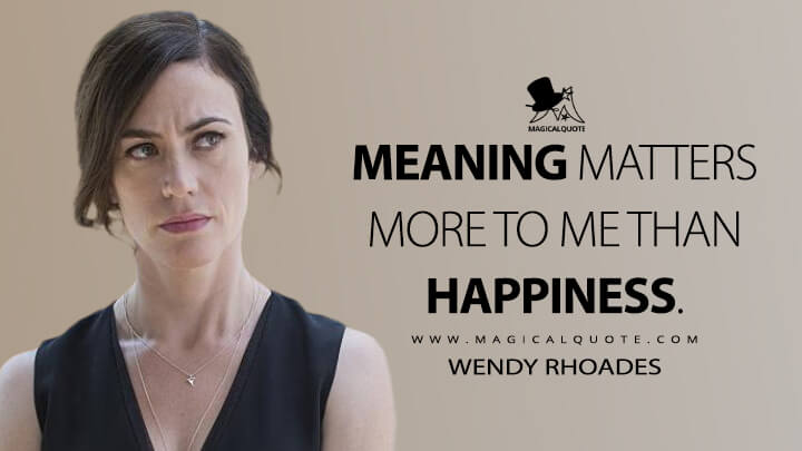 Meaning matters more to me than happiness. - Wendy Rhoades (Billions Quotes)