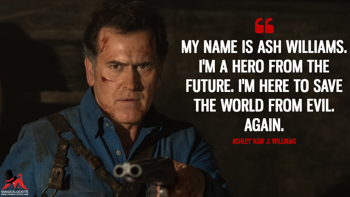 My name is Ash Williams. I'm a hero from the future. I'm here to save the world from evil. Again. - Ashley 'Ash' J. Williams (Ash vs Evil Dead Quotes)