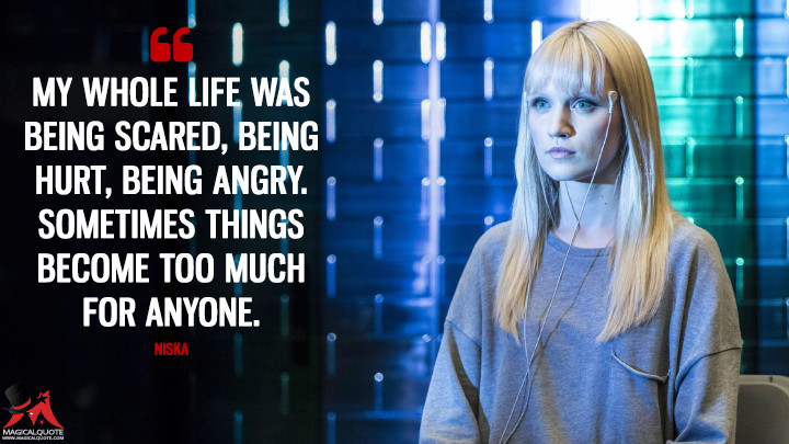 My whole life was being scared, being hurt, being angry. Sometimes things become too much for anyone. - Niska (Humans Quotes)