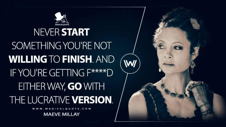Never start something you're not willing to finish. And if you're getting f****d either way, go with the lucrative version. - Maeve Millay (Westworld Quotes)