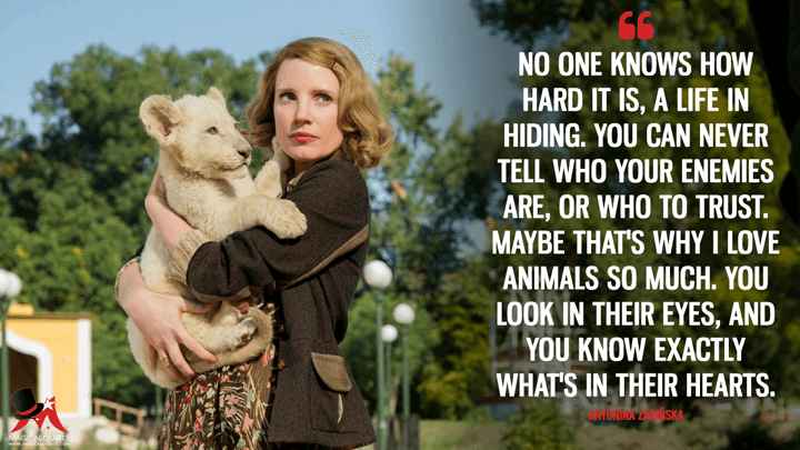 No one knows how hard it is, a life in hiding. You can never tell who your enemies are, or who to trust. Maybe that's why I love animals so much. You look in their eyes, and you know exactly what's in their hearts. - Antonina Żabińska (The Zookeeper's Wife Quotes)