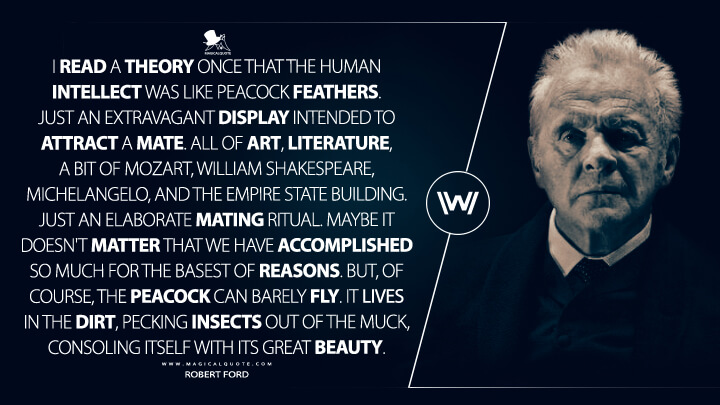 Robert Ford Season 1 - I read a theory once that the human intellect was like peacock feathers. Just an extravagant display intended to attract a mate. All of art, literature, a bit of Mozart, William Shakespeare, Michelangelo, and the Empire State Building. Just an elaborate mating ritual. Maybe it doesn't matter that we have accomplished so much for the basest of reasons. But, of course, the peacock can barely fly. It lives in the dirt, pecking insects out of the muck, consoling itself with its great beauty. (Westworld Quotes)