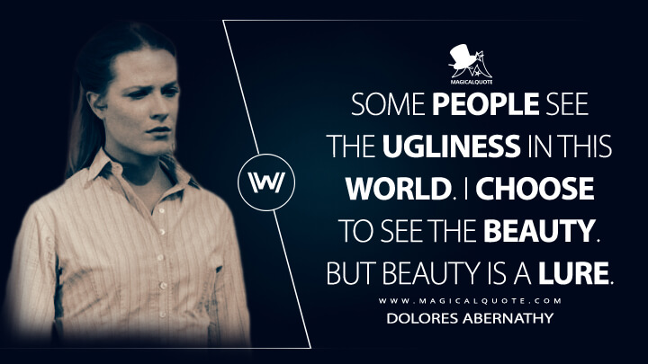 Some people see the ugliness in this world. I choose to see the beauty. But beauty is a lure. - Dolores Abernathy (Westworld Quotes)