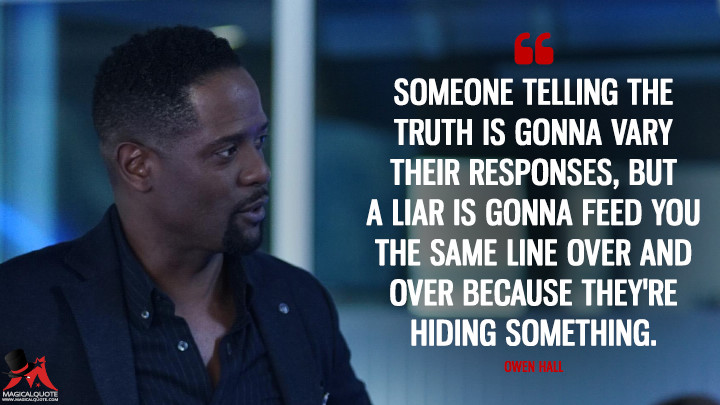 Someone telling the truth is gonna vary their responses, but a liar is gonna feed you the same line over and over because they're hiding something. - Owen Hall (Quantico Quotes)