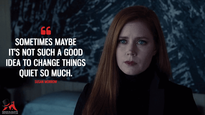 Sometimes maybe it's not such a good idea to change things quiet so much. - Susan Morrow (Nocturnal Animals Quotes)
