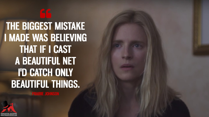 The biggest mistake I made was believing that if I cast a beautiful net I'd catch only beautiful things. - Prairie Johnson (The OA Quotes)