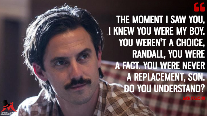 The moment I saw you, I knew you were my boy. You weren't a choice, Randall, you were a fact. You were never a replacement, son. Do you understand? - Jack Pearson (This Is Us Quotes)
