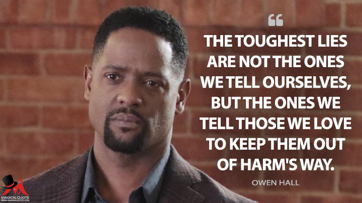 The toughest lies are not the ones we tell ourselves, but the ones we tell those we love to keep them out of harm's way. - Owen Hall (Quantico Quotes)
