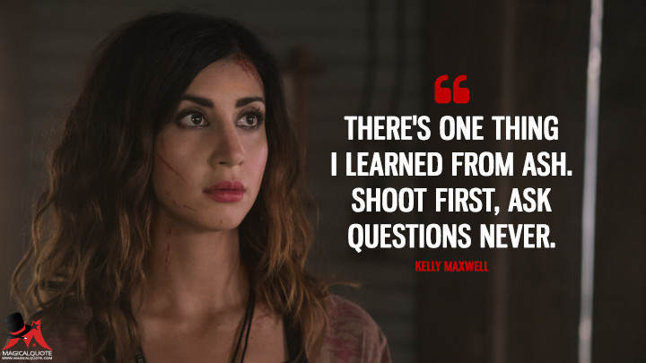 There's one thing I learned from Ash. Shoot first, ask questions never. - Kelly Maxwell (Ash vs Evil Dead Quotes)