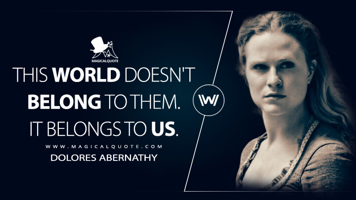 This world doesn't belong to them. It belongs to us. - Dolores Abernathy (Westworld Quotes)