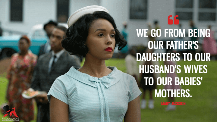 We go from being our father's daughters to our husband's wives to our babies' mothers. - Mary Jackson (Hidden Figures Quotes)