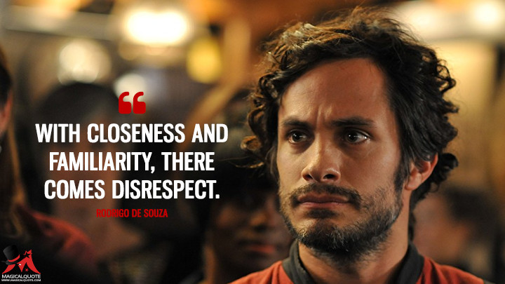 With closeness and familiarity, there comes disrespect. - Rodrigo de Souza (Mozart in the Jungle Quotes)