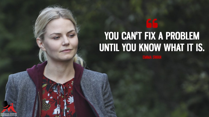 You can't fix a problem until you know what it is. - Emma Swan (Once Upon a Time Quotes)