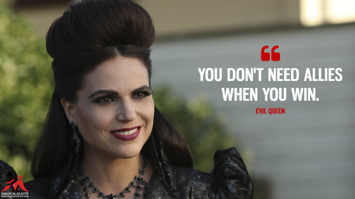 You don't need allies when you win. - Evil Queen (Once Upon a Time Quotes)