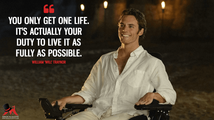 You only get one life. It's actually your duty to live it as fully as possible. - William 'Will' Traynor (Me Before You Quotes)
